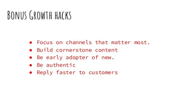 Bonus Growth hacks ● Focus on channels that matter most. ● Build cornerstone content ● Be early adopter of new. ● Be authe...