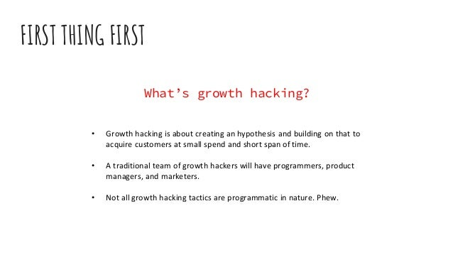 FIRST THING FIRST What's growth hacking? • Growth hacking is about creating an hypothesis and building on that to acquire ...