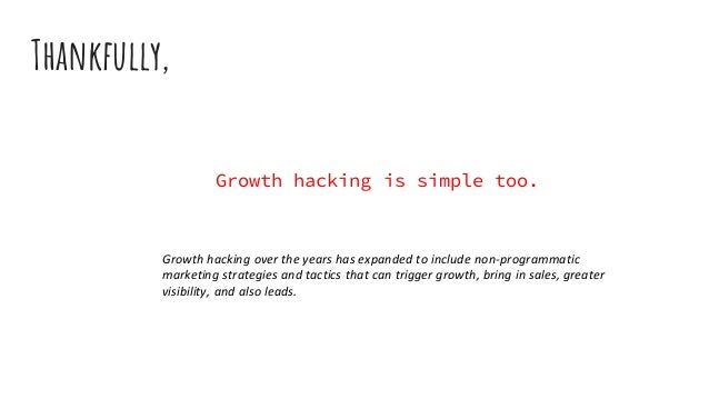 Growth hacking is simple too. Thankfully, Growth hacking over the years has expanded to include non-programmatic marketing...