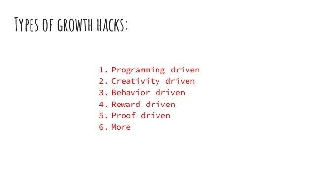 Types of growth hacks: 1. Programming driven 2. Creativity driven 3. Behavior driven 4. Reward driven 5. Proof driven 6. M...