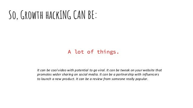 A lot of things. So, Growth hackING CAN BE: It can be cool video with potential to go viral. It can be tweak on your websi...