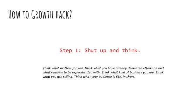 How to Growth hack? Step 1: Shut up and think. Think what matters for you. Think what you have already dedicated efforts o...