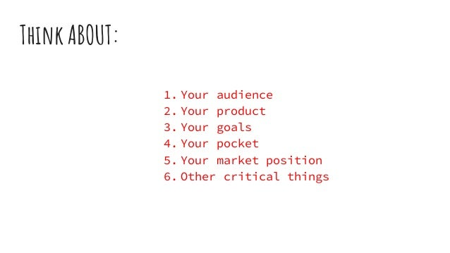 Think ABOUT: 1. Your audience 2. Your product 3. Your goals 4. Your pocket 5. Your market position 6. Other critical things