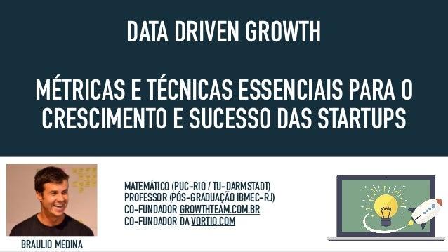 DATA DRIVEN GROWTH MÉTRICAS E TÉCNICAS ESSENCIAIS PARA O CRESCIMENTO E SUCESSO DAS STARTUPS BRAULIO MEDINA MATEMÁTICO (PUC...