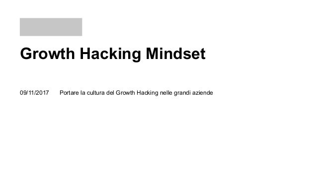 Growth Hacking Mindset Portare la cultura del Growth Hacking nelle grandi aziende09/11/2017