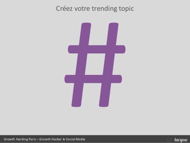 Créez votre trending topic Growth Hacking Paris – Growth Hacker le Social Media