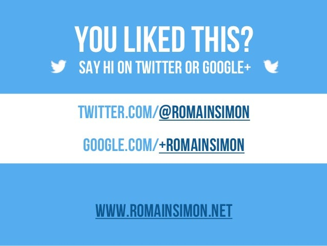 You liked this? twitter.com/@romainsimon google.com/+romainsimon www.romainsimon.net Say hi on twitter or google+