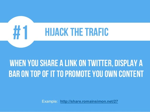 #1 Hijack the trafic When youshare a link on Twitter,display a bar on topof it to promoteyouown content Example: http://sh...