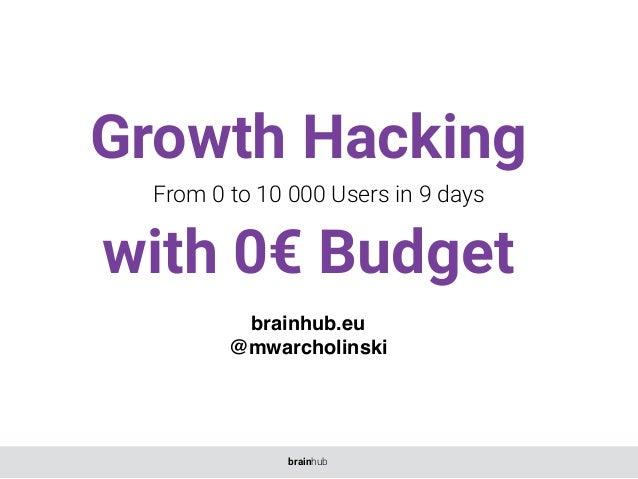Growth Hacking with 0€ Budget From 0 to 10 000 Users in 9 days brainhub.eu @mwarcholinski brainhub