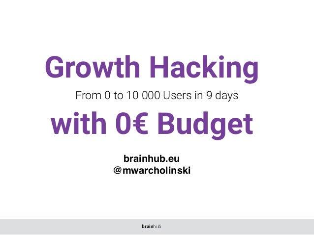 Growth Hacking with 0€ Budget From 0 to 10 000 Users in 9 days brainhub.eu @mwarcholinski brainhub