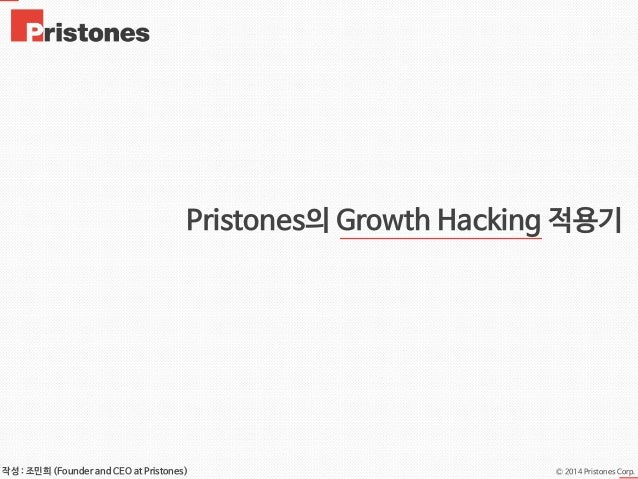 Ⓒ 2014 Pristones Corp.작성 : 조민희 (Founder and CEO at Pristones) Pristones의 Growth Hacking 적용기