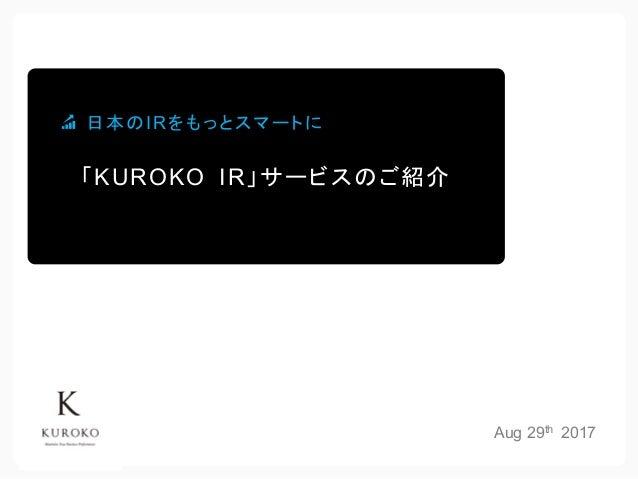 Aug 29th 2017 「KUROKO IR」サービスのご紹介 日本のIRをもっとスマートに