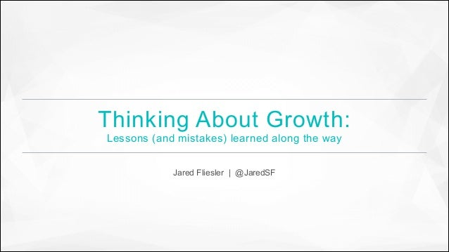 Thinking About Growth: Lessons (and mistakes) learned along the way Jared Fliesler | @JaredSF