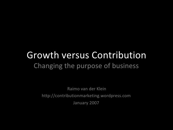 Growth versus Contribution Changing the purpose of business Raimo van der Klein http://contributionmarketing.wordpress.com...