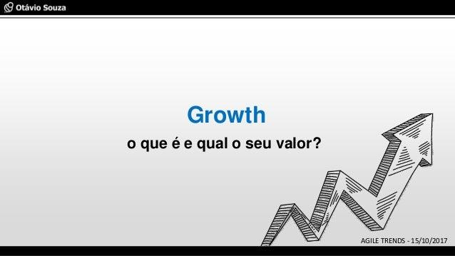 Growth o que é e qual o seu valor? AGILE TRENDS - 15/10/2017