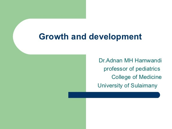 Growth and development Dr.Adnan MH Hamwandi  professor of pediatrics  College of Medicine  University of Sulaimany