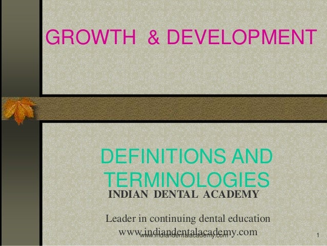 1 GROWTH & DEVELOPMENT DEFINITIONS AND TERMINOLOGIES INDIAN DENTAL ACADEMY Leader in continuing dental education www.india...