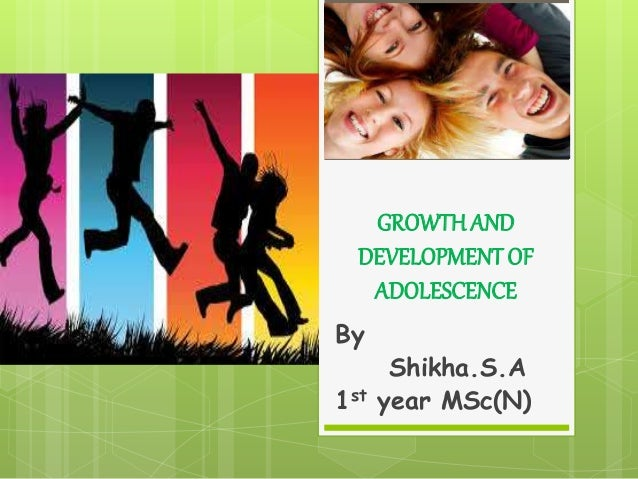 GROWTH AND DEVELOPMENT OF ADOLESCENCE By Shikha.S.A 1st year MSc(N)