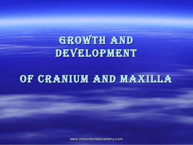 Growth and development of cranium and maxilla  www.indiandentalacademy.com