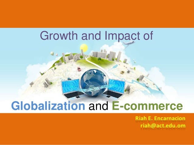 Growth and Impact ofGlobalization and E-commerce                    Riah E. Encarnacion                      riah@act.edu.om