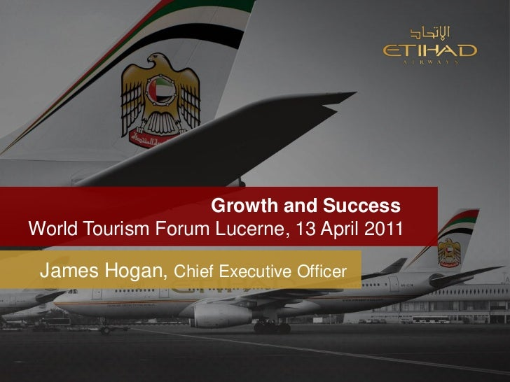 Growth and SuccessWorld Tourism Forum Lucerne, 13 April 2011 James Hogan, Chief Executive Officer
