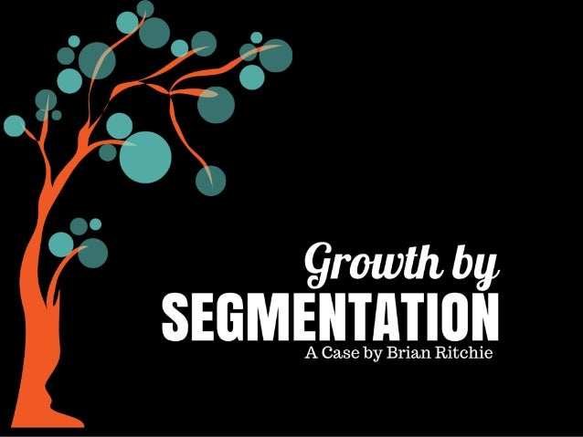 growth by SEGMENTATION  A Case by Brian Ritchie