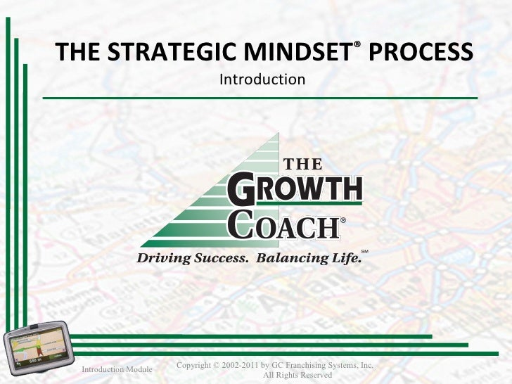 THE STRATEGIC MINDSET ®   PROCESS Introduction  Introduction Module Copyright © 2002-2011 by GC Franchising Systems, Inc. ...