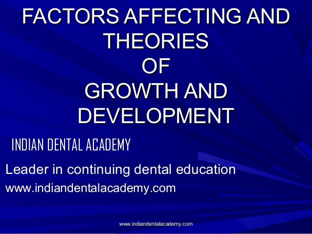 FACTORS AFFECTING AND THEORIES OF GROWTH AND DEVELOPMENT INDIAN DENTAL ACADEMY Leader in continuing dental education www.i...