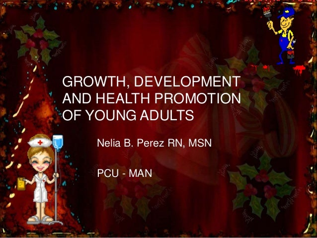 GROWTH, DEVELOPMENT AND HEALTH PROMOTION OF YOUNG ADULTS Nelia B. Perez RN, MSN PCU - MAN