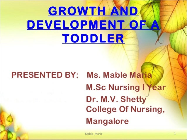 GROWTH AND DEVELOPMENT OF A TODDLER PRESENTED BY: Ms. Mable Maria M.Sc Nursing I Year Dr. M.V. Shetty College Of Nursing, ...