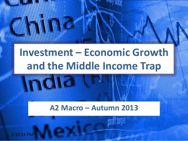 Investment – Economic Growth and the Middle Income Trap A2 Macro – Autumn 2013 3:10:23 PM
