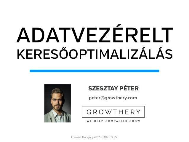 ADATVEZÉRELT KERESŐOPTIMALIZÁLÁS Internet Hungary 2017 - 2017. 09. 27. SZESZTAY PÉTER peter@growthery.com