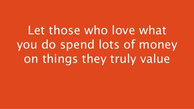 Let those who love what you do spend lots of money on things they truly value