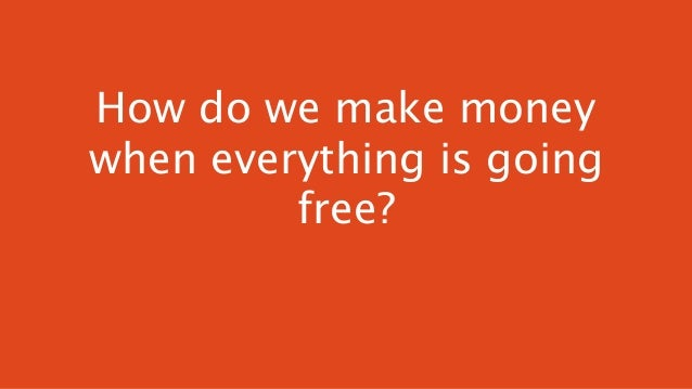 How do we make money when everything is going free?