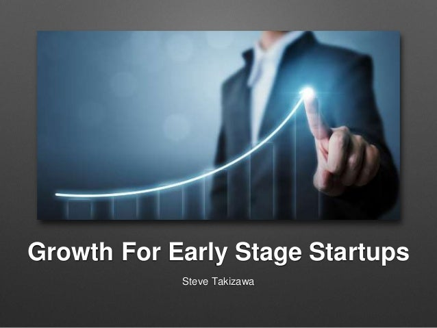 Growth For Early Stage Startups Steve Takizawa