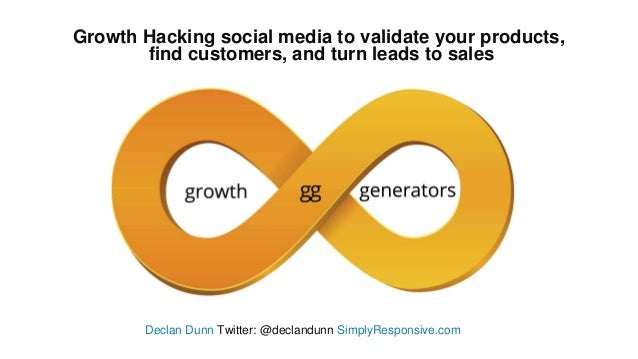 Growth Hacking social media to validate your products, find customers, and turn leads to sales Declan Dunn Twitter: @decla...
