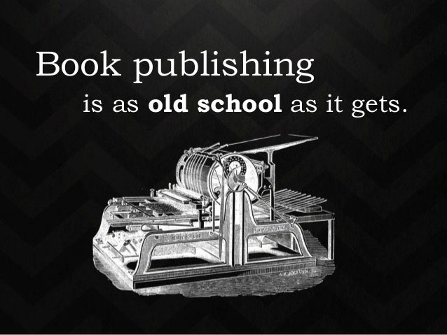 Book publishing  publishing  is as old school as it gets.  is as old school as it gets.
