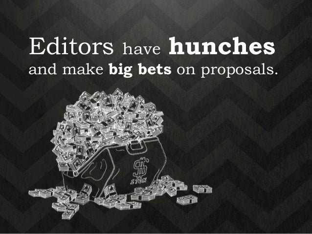 Editors have hunches  and make big bets on proposals.