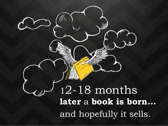 12-18 months  later a book is born…  and hopefully it sells.