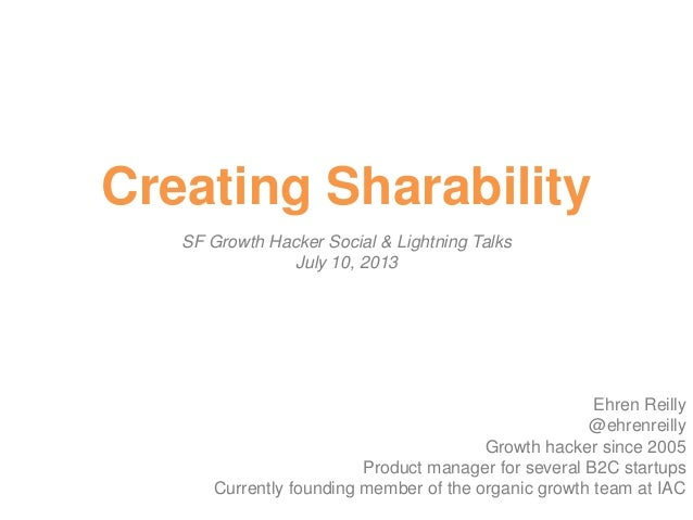 Creating Sharability SF Growth Hacker Social & Lightning Talks July 10, 2013 Ehren Reilly @ehrenreilly Growth hacker since...