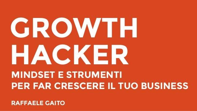 GROWTH HACKERMINDSET E STRUMENTI PER FAR CRESCERE IL TUO BUSINESS RAFFAELE GAITO