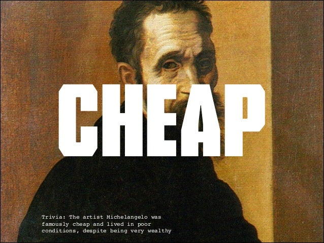 cheap  Trivia: The artist Michelangelo was  famously cheap and lived in poor  conditions, despite being very wealthy