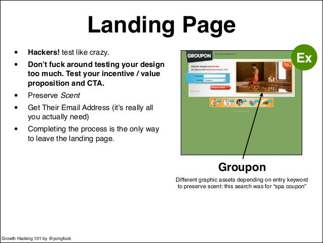 Landing Page  • Hackers! test like crazy.!  • Don't fuck around testing your design  too much. Test your incentive / value...
