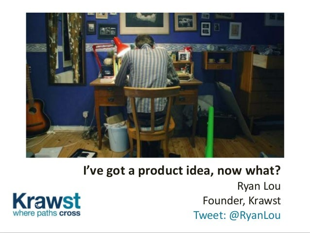 I've got a product idea, now what?Ryan LouFounder, KrawstTweet: @RyanLou