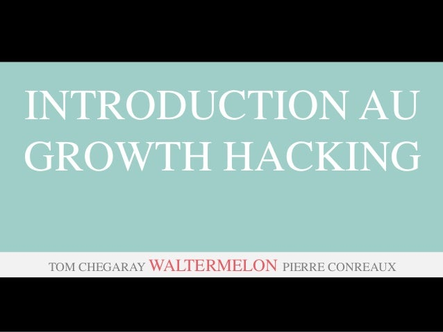 INTRODUCTION AU GROWTH HACKING TOM CHEGARAY WALTERMELON PIERRE CONREAUX
