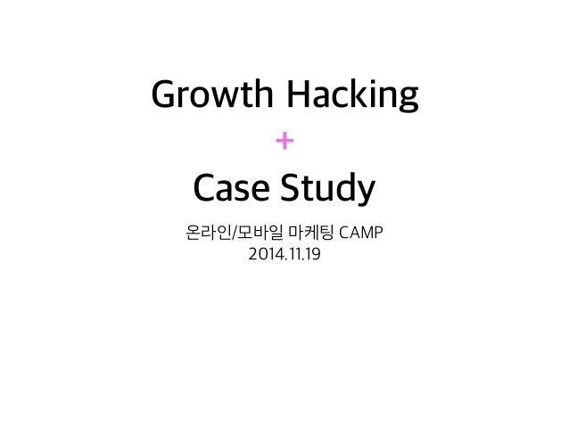Growth Hacking  +  Case Study  온라인/모바일 마케팅 CAMP  2014.11.19