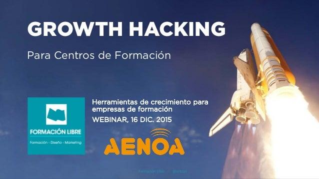 GROWTH HACKING Para Centros de Formación Herramientas de crecimiento para empresas de formación WEBINAR, 16 DIC. 2015 Form...