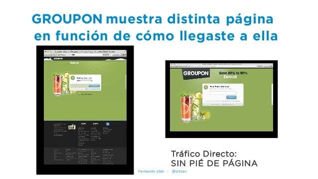 GROUPON muestra distinta página en función de cómo llegaste a ella Tráfico Directo: SIN PIÉ DE PÁGINA Formación Libre - @o...