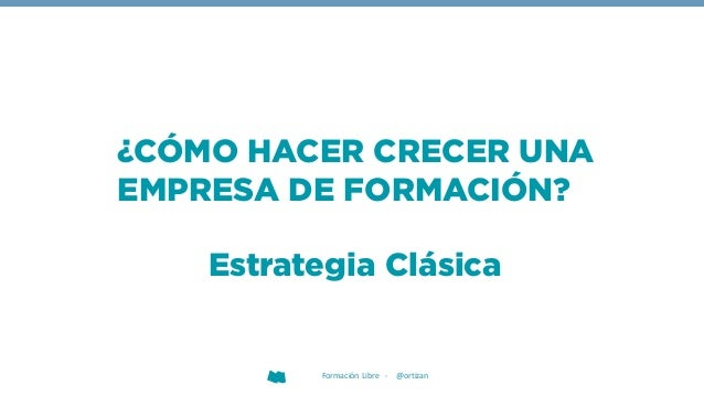 Formación Libre - @ortizan ¿CÓMO HACER CRECER UNA EMPRESA DE FORMACIÓN? Estrategia Clásica