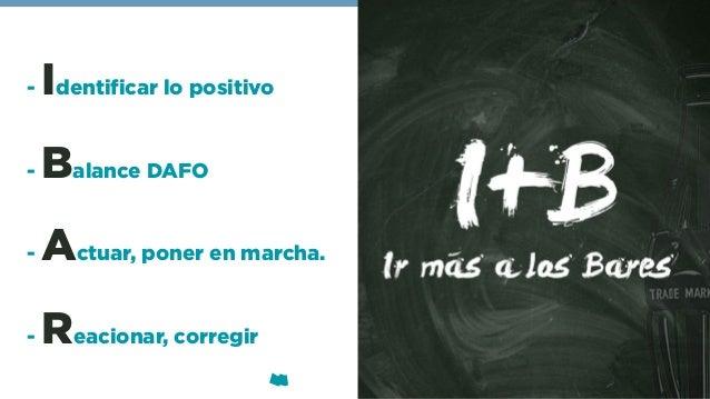 - Identificar lo positivo - Balance DAFO - Actuar, poner en marcha. - Reacionar, corregir